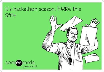 It's hackathon season. F#$% this S#!+