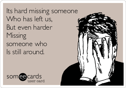 Its hard missing someone Who has left us, But even harder Missing someone who Is still around.