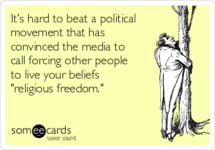 """It's hard to beat a political movement that has convinced the media to call forcing other people to live your beliefs """"religious freedom."""""""