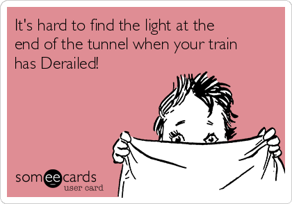 It's hard to find the light at the end of the tunnel when your train has Derailed!