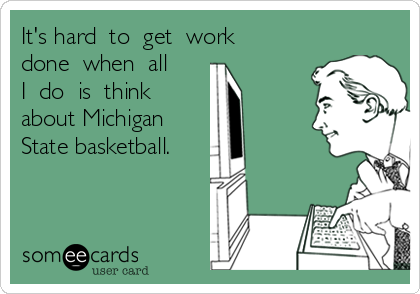 It's hard  to  get  work  done  when  all  I  do  is  think  about Michigan   State basketball.