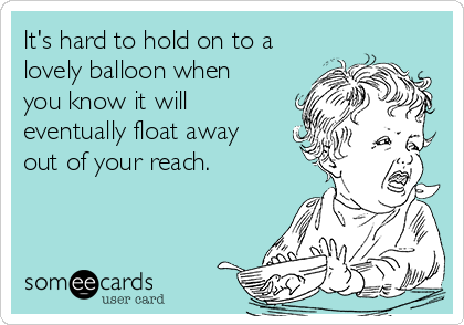 It's hard to hold on to a lovely balloon when you know it will eventually float away out of your reach.