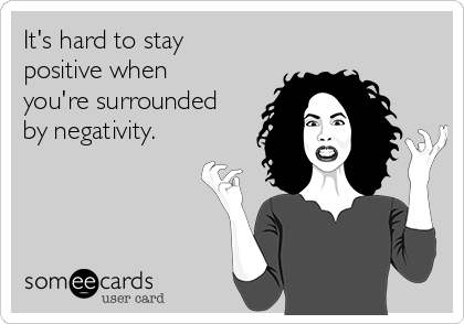 It's hard to stay positive when you're surrounded by negativity.