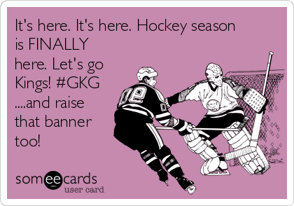 It's here. It's here. Hockey season is FINALLY here. Let's go Kings! #GKG ....and raise that banner too!