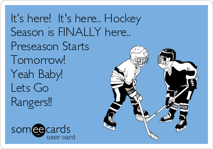 It's here!  It's here.. Hockey Season is FINALLY here.. Preseason Starts Tomorrow!  Yeah Baby! Lets Go Rangers!!