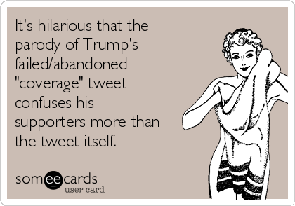 """It's hilarious that the parody of Trump's failed/abandoned """"coverage"""" tweet confuses his supporters more than the tweet itself."""
