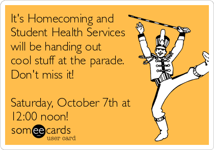 It's Homecoming and Student Health Services will be handing out cool stuff at the parade. Don't miss it!  Saturday, October 7th at 12:00 noon!
