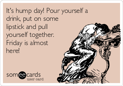 It's hump day! Pour yourself a drink, put on some lipstick and pull yourself together. Friday is almost here!