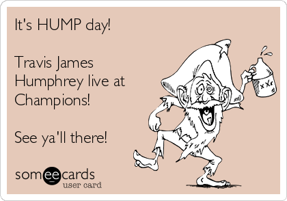 It's HUMP day!  Travis James Humphrey live at Champions!  See ya'll there!