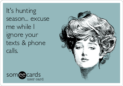 It's hunting season... excuse me while I ignore your texts & phone calls.