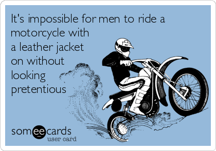 It's impossible for men to ride a motorcycle with a leather jacket on without looking pretentious