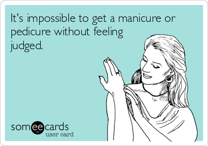 It's impossible to get a manicure or pedicure without feeling judged.