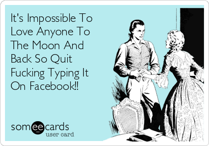 It's Impossible To Love Anyone To The Moon And Back So Quit Fucking Typing It On Facebook!!