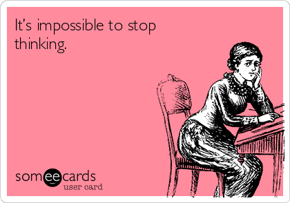 It's impossible to stop thinking.