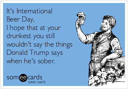 It's International  Beer Day,  I hope that at your  drunkest you still wouldn't say the things Donald Trump says  when he's sober.