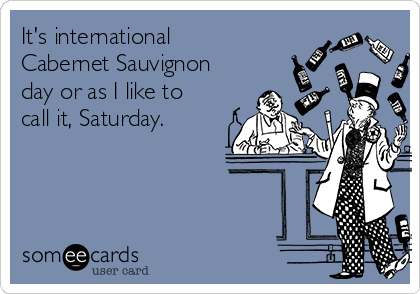It's international Cabernet Sauvignon day or as I like to call it, Saturday.