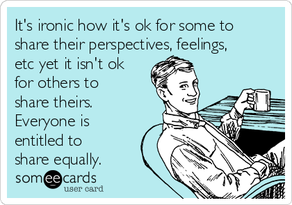 It's ironic how it's ok for some to share their perspectives, feelings, etc yet it isn't ok for others to share theirs. Everyone is entitled to share equally.