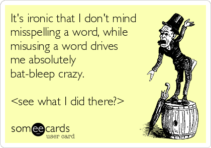 It's ironic that I don't mind misspelling a word, while misusing a word drives me absolutely bat-bleep crazy.  <see what I did there?>