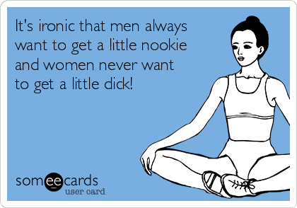 It's ironic that men always want to get a little nookie and women never want to get a little dick!