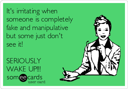 It's irritating when someone is completely fake and manipulative but some just don't see it!  SERIOUSLY  WAKE UP!!!
