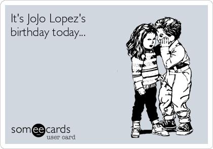 It's JoJo Lopez's birthday today...