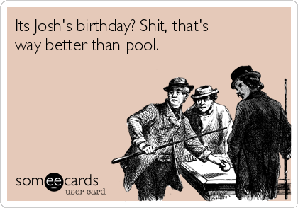 Its Josh's birthday? Shit, that's way better than pool.