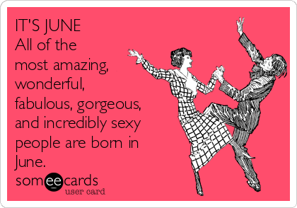 ITS JUNE All Of The Most Amazing Wonderful Fabulous Gorgeous And Incredibly