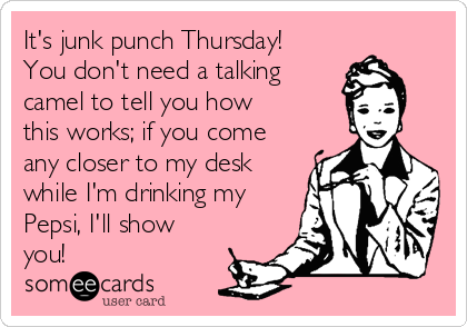 It's junk punch Thursday! You don't need a talking camel to tell you how  this works; if you come any closer to my desk while I'm drinking my Pepsi, I'll show you!