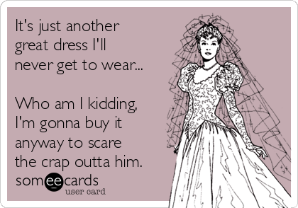 It's just another great dress I'll never get to wear...  Who am I kidding, I'm gonna buy it anyway to scare the crap outta him.