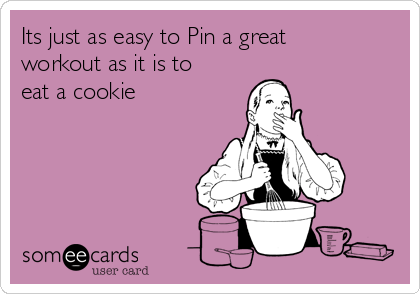 Its just as easy to Pin a great workout as it is to eat a cookie