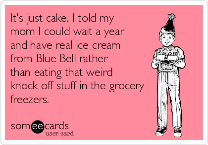 It's just cake. I told my mom I could wait a year and have real ice cream from Blue Bell rather than eating that weird knock off stuff in the grocery freezers.