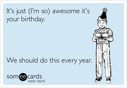 It's just (I'm so) awesome it's your birthday.      We should do this every year.