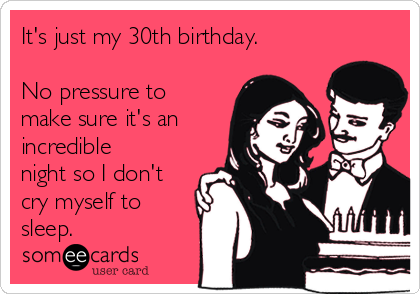 It's just my 30th birthday.  No pressure to make sure it's an incredible night so I don't cry myself to sleep.