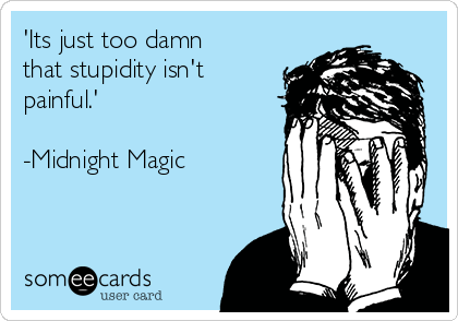 'Its just too damn that stupidity isn't painful.'  -Midnight Magic