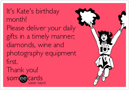It's Kate's birthday month! Please deliver your daily gifts in a timely manner; diamonds, wine and  photography equipment first.  Thank you!