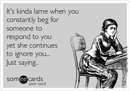 It's kinda lame when you constantly beg for someone to respond to you yet she continues to ignore you...      Just saying..