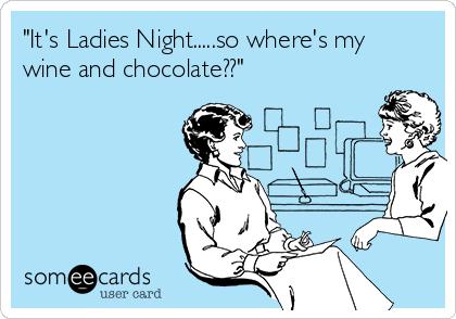 """It's Ladies Night.....so where's my wine and chocolate??"""