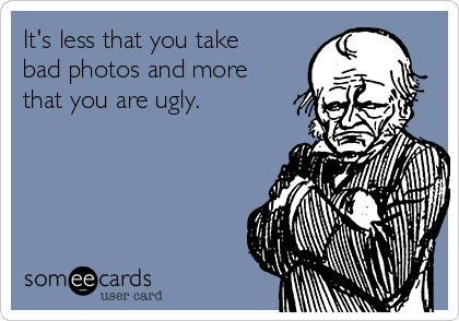 It's less that you take bad photos and more that you are ugly.