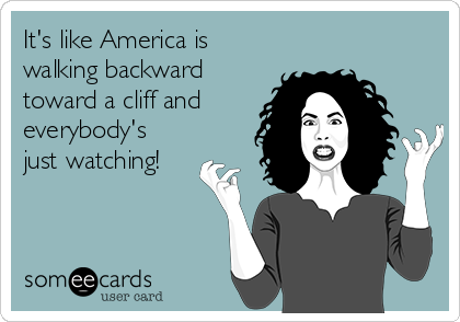 It's like America is walking backward toward a cliff and everybody's just watching!