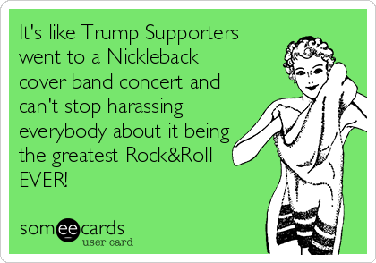It's like Trump Supporters went to a Nickleback cover band concert and can't stop harassing everybody about it being the greatest Rock&Roll EVER!