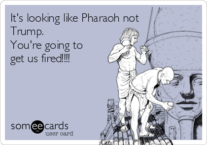 It's looking like Pharaoh not Trump.   You're going to get us fired!!!!