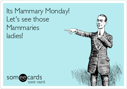 Its Mammary Monday!  Let's see those Mammaries ladies!