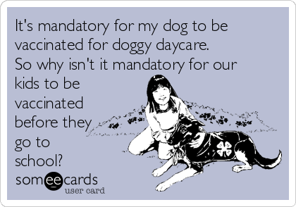 It's mandatory for my dog to be vaccinated for doggy daycare. So why isn't it mandatory for our kids to be vaccinated before they go to school?