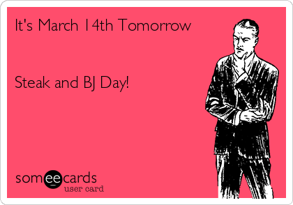 It's March 14th Tomorrow   Steak and BJ Day!