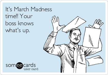It's March Madness time!! Your boss knows what's up.