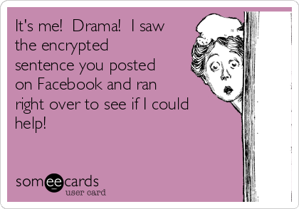 It's me!  Drama!  I saw the encrypted  sentence you posted on Facebook and ran right over to see if I could help!