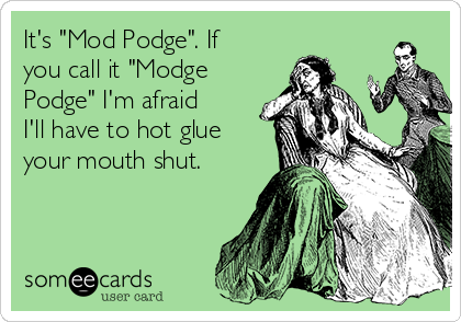 """It's """"Mod Podge"""". If you call it """"Modge Podge"""" I'm afraid I'll have to hot glue your mouth shut."""
