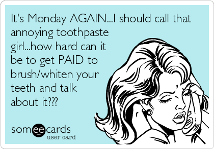 It's Monday AGAIN...I should call that annoying toothpaste girl...how hard can it be to get PAID to brush/whiten your teeth and talk about it???