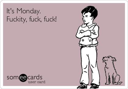 It's Monday.  Fuckity, fuck, fuck!