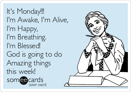 It's Monday!!! I'm Awake, I'm Alive, I'm Happy,  I'm Breathing. I'm Blessed! God is going to do Amazing things this week!